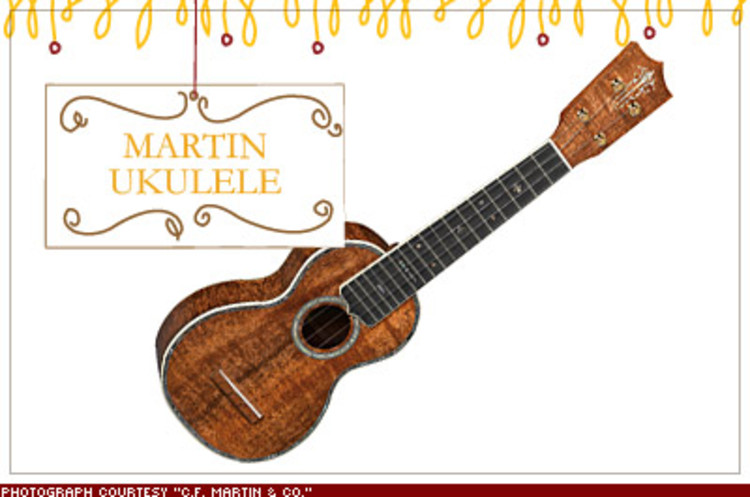 <p>The world's finest guitar maker has revived the ukulele, that strummable little portal to the islands. From East Indian rosewood to rare Hawaiian koa, the beauty here is in the details. Models start at $389; <a href=&quot;http://www.martinguitar.com&quot; target=&quot;_blank&quot;>martinguitar.com</a></p>