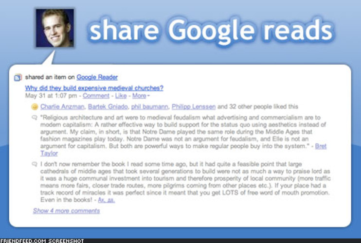 <p> If you subscribe to RSS feeds through Google Reader, you already know that you can share your favorite reads with contacts in your Gmail address book. And while Google lets you add notes to your shares, FriendFeed takes it one step further by enabling conversation about them.  </p>