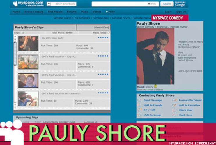 <p> Ever searching for relevance, cringe-inducing comic <a href=&quot;http://profile.myspace.com/index.cfm?fuseaction=user.viewprofile&amp;friendID=7488111&quot; target=&quot;_new&quot; title=&quot;Pauly Shore MySpace&quot;>Pauly Shore</a> managed to get himself written into an episode of <a href=&quot;http://www.myspace.com/roommates&quot; target=&quot;_new&quot; title=&quot;MySpace Roommates&quot;><em>Roommates</em></a>, MySpace's popular original scripted Web series, by flirting with one of the characters on her public profile. (Broadcast 12/07)  </p>
