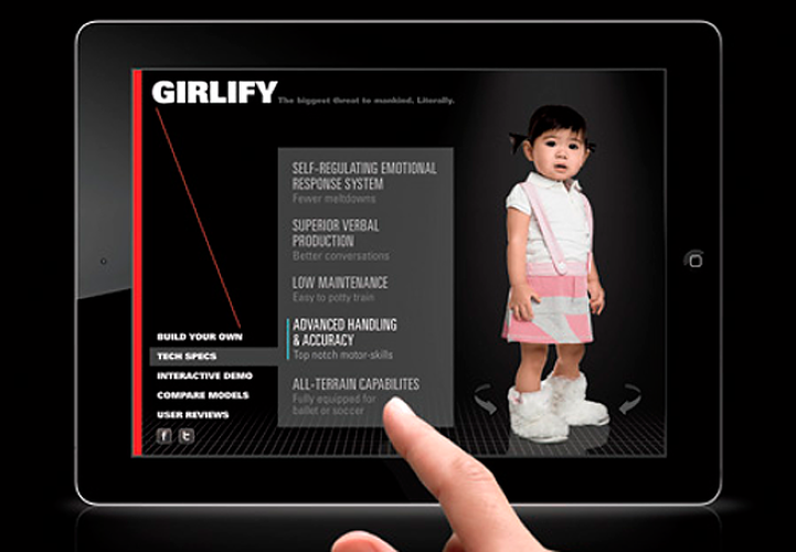 <p>With cheeky fake blurbs, this mock campaign -- created for Fast Company's <a href=&quot;http://www.fastcompany.com/magazine/161/ads-that-rebrand-baby-girls&quot; target=&quot;_self&quot;>Rebranding Girls feature</a>--appeals to would-be dads by hyping baby girls as the &quot;high-performance&quot; child. The downloadable configurator app borrows from popular high-performance automobile apps. Your girl as a souped-up Mustang--that's an equation a guy can love.</p>