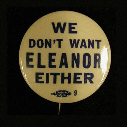 <p>In 1932, when Franklin Roosevelt was running for president, buttons began to show up that said &quot;We Don't Want Eleanor Either&quot;.</p>